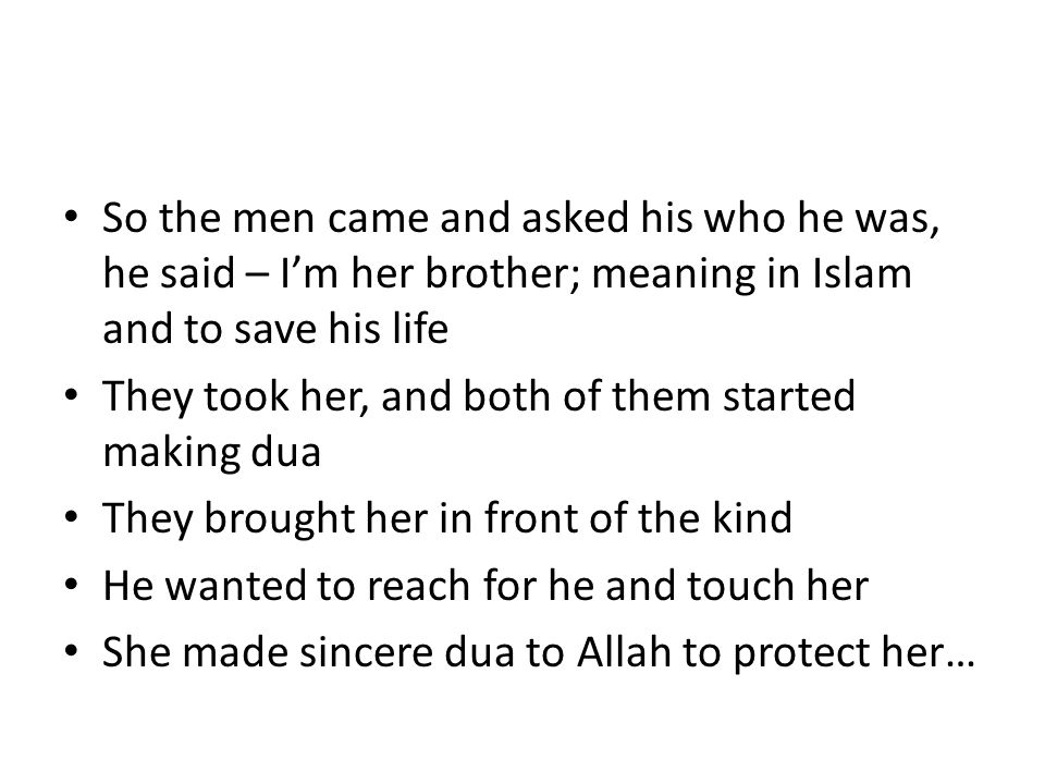 So the men came and asked his who he was, he said – I'm her brother; meaning in Islam and to save his life They took her, and both of them started making dua They brought her in front of the kind He wanted to reach for he and touch her She made sincere dua to Allah to protect her…