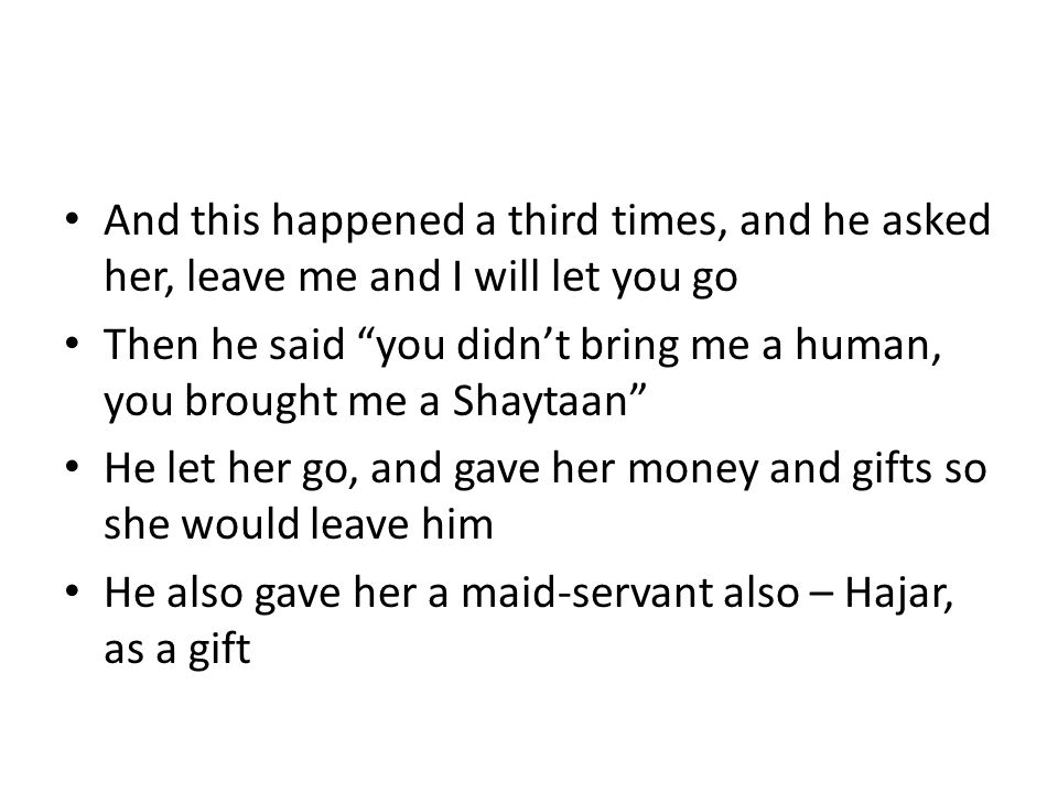 And this happened a third times, and he asked her, leave me and I will let you go Then he said you didn't bring me a human, you brought me a Shaytaan He let her go, and gave her money and gifts so she would leave him He also gave her a maid-servant also – Hajar, as a gift