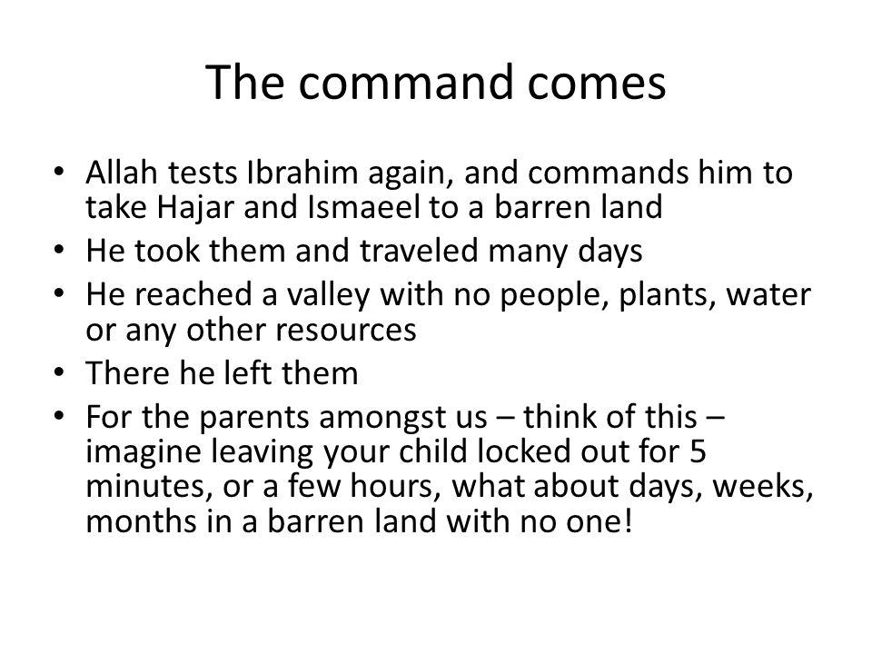 The command comes Allah tests Ibrahim again, and commands him to take Hajar and Ismaeel to a barren land He took them and traveled many days He reached a valley with no people, plants, water or any other resources There he left them For the parents amongst us – think of this – imagine leaving your child locked out for 5 minutes, or a few hours, what about days, weeks, months in a barren land with no one!