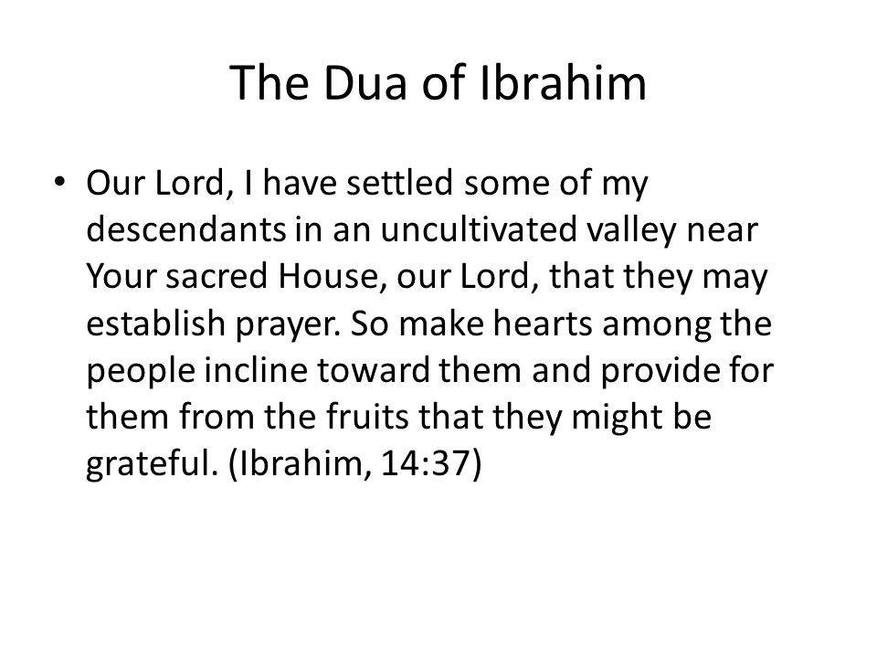 The Dua of Ibrahim Our Lord, I have settled some of my descendants in an uncultivated valley near Your sacred House, our Lord, that they may establish