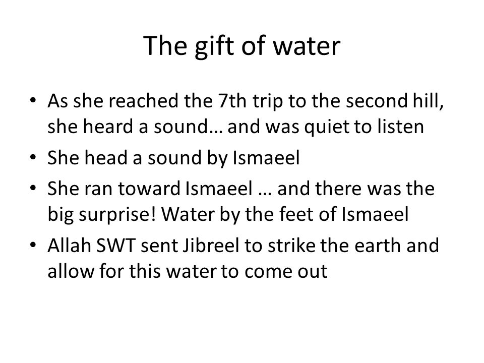 The gift of water As she reached the 7th trip to the second hill, she heard a sound… and was quiet to listen She head a sound by Ismaeel She ran toward Ismaeel … and there was the big surprise.