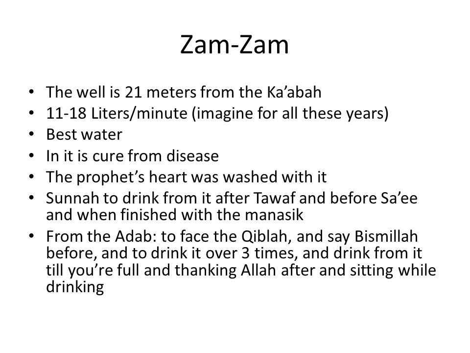 Zam-Zam The well is 21 meters from the Ka'abah 11-18 Liters/minute (imagine for all these years) Best water In it is cure from disease The prophet's heart was washed with it Sunnah to drink from it after Tawaf and before Sa'ee and when finished with the manasik From the Adab: to face the Qiblah, and say Bismillah before, and to drink it over 3 times, and drink from it till you're full and thanking Allah after and sitting while drinking