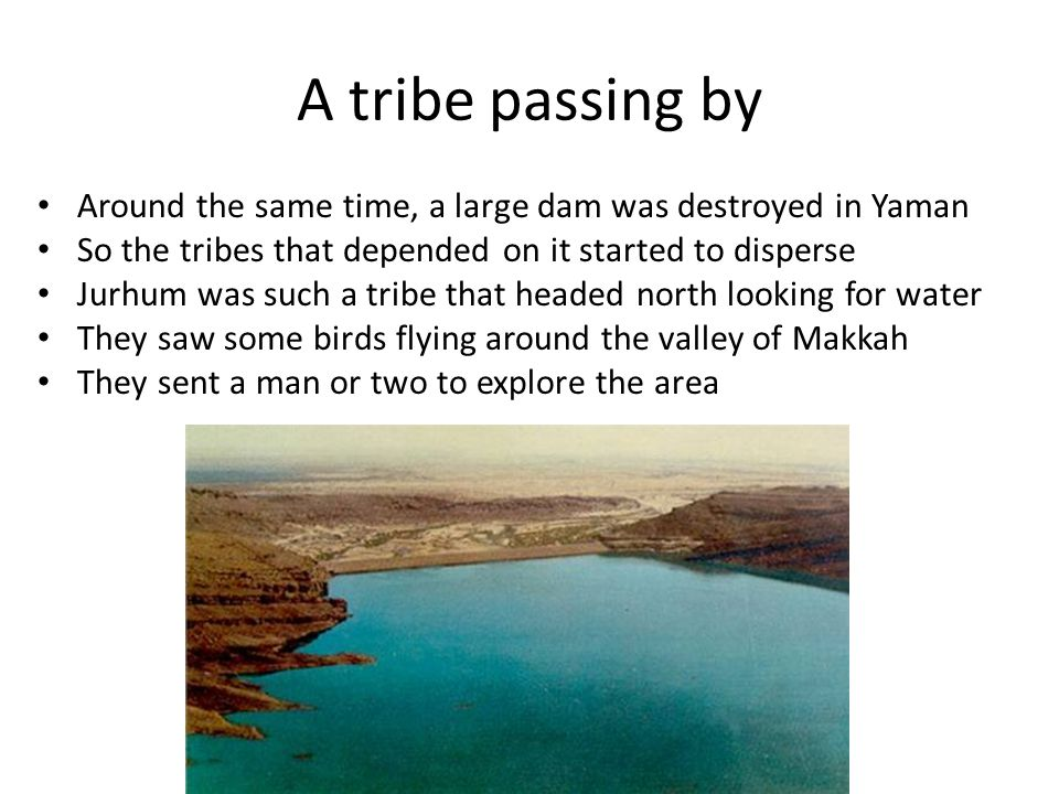 A tribe passing by Around the same time, a large dam was destroyed in Yaman So the tribes that depended on it started to disperse Jurhum was such a tribe that headed north looking for water They saw some birds flying around the valley of Makkah They sent a man or two to explore the area