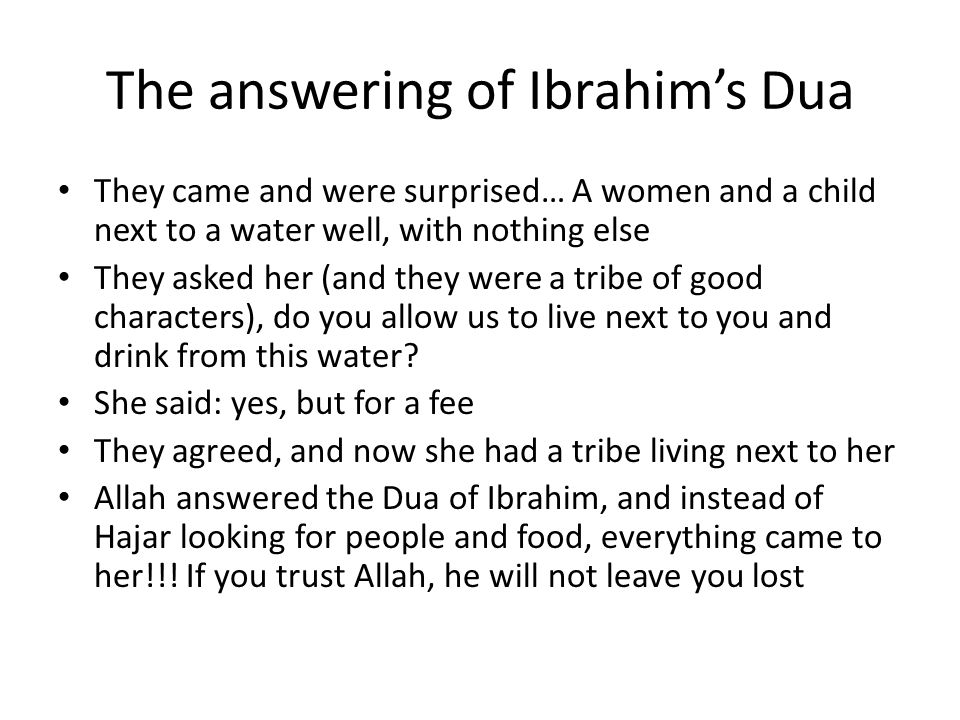 The answering of Ibrahim's Dua They came and were surprised… A women and a child next to a water well, with nothing else They asked her (and they were a tribe of good characters), do you allow us to live next to you and drink from this water.