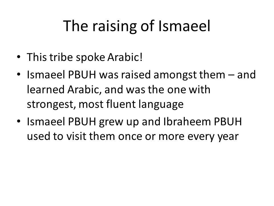 The raising of Ismaeel This tribe spoke Arabic! Ismaeel PBUH was raised amongst them – and learned Arabic, and was the one with strongest, most fluent