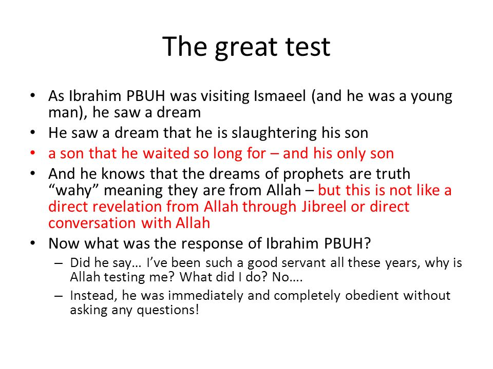 The great test As Ibrahim PBUH was visiting Ismaeel (and he was a young man), he saw a dream He saw a dream that he is slaughtering his son a son that he waited so long for – and his only son And he knows that the dreams of prophets are truth wahy meaning they are from Allah – but this is not like a direct revelation from Allah through Jibreel or direct conversation with Allah Now what was the response of Ibrahim PBUH.
