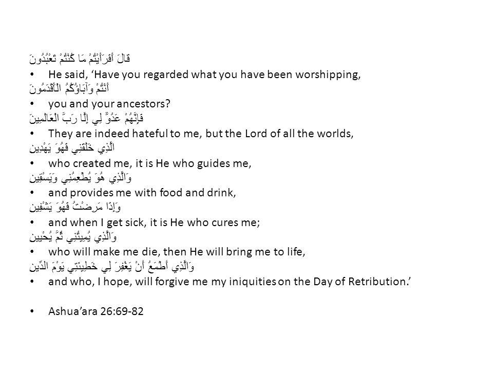 قَالَ أَفَرَأَيْتُمْ مَا كُنْتُمْ تَعْبُدُونَ He said, 'Have you regarded what you have been worshipping, أَنْتُمْ وَآبَاؤُكُمُ الْأَقْدَمُونَ you and your ancestors.