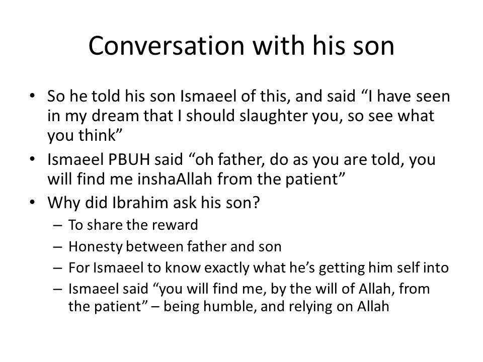 Conversation with his son So he told his son Ismaeel of this, and said I have seen in my dream that I should slaughter you, so see what you think Ismaeel PBUH said oh father, do as you are told, you will find me inshaAllah from the patient Why did Ibrahim ask his son.
