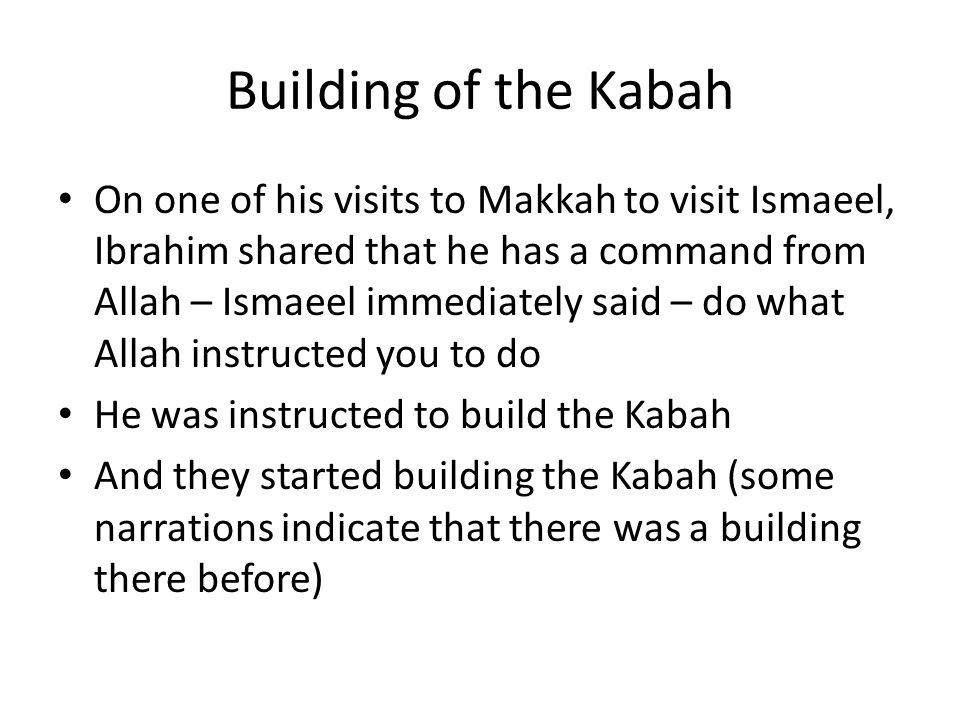 Building of the Kabah On one of his visits to Makkah to visit Ismaeel, Ibrahim shared that he has a command from Allah – Ismaeel immediately said – do