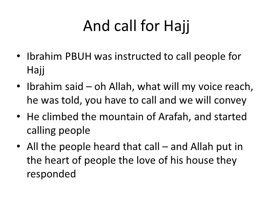 And call for Hajj Ibrahim PBUH was instructed to call people for Hajj Ibrahim said – oh Allah, what will my voice reach, he was told, you have to call and we will convey He climbed the mountain of Arafah, and started calling people All the people heard that call – and Allah put in the heart of people the love of his house they responded
