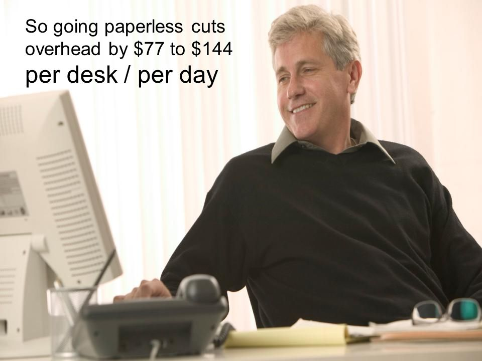 So going paperless cuts overhead by $77 to $144 per desk / per day