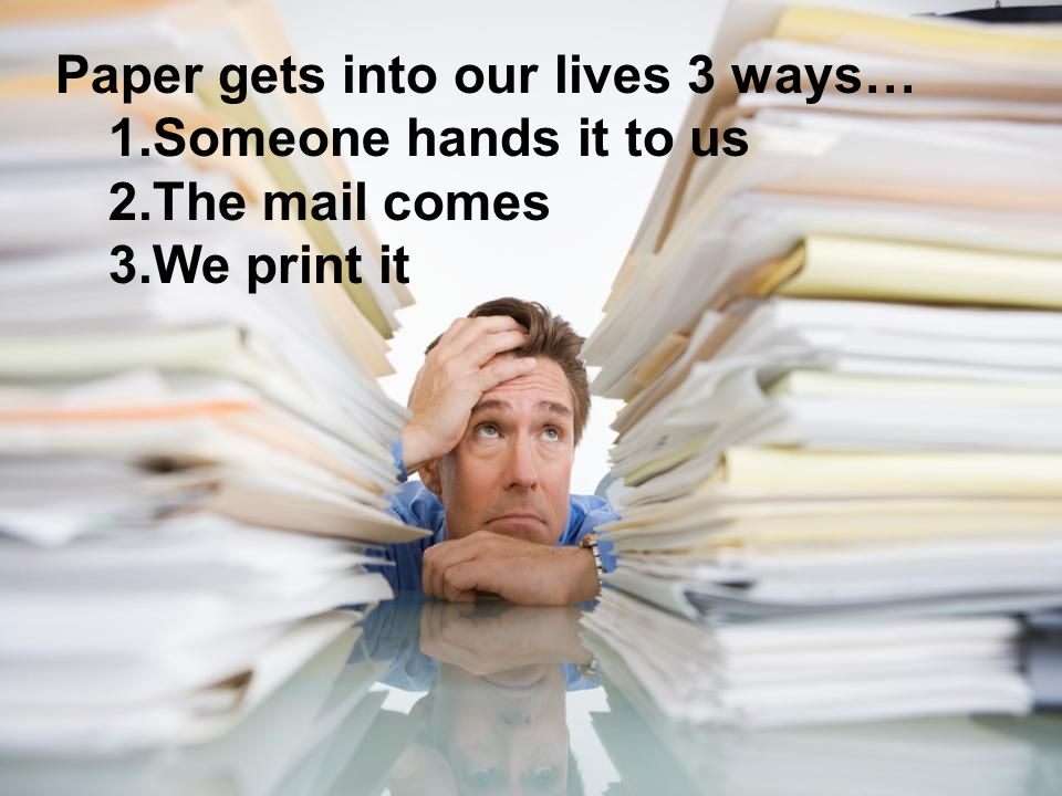 Paper gets into our lives 3 ways… 1.Someone hands it to us 2.The mail comes 3.We print it