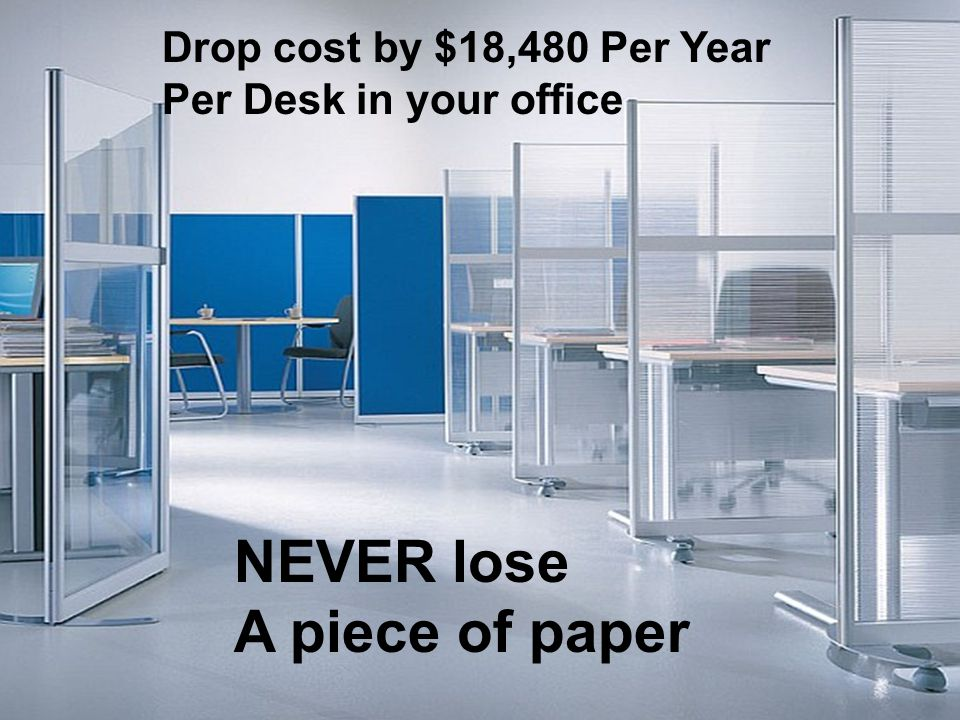 Drop cost by $18,480 Per Year Per Desk in your office NEVER lose A piece of paper
