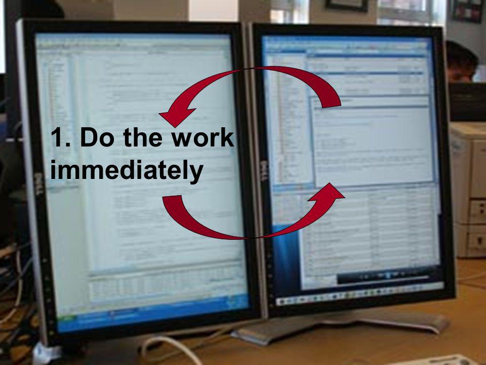 1. Do the work immediately