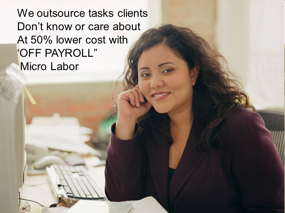 We outsource tasks clients Don't know or care about At 50% lower cost with 'OFF PAYROLL Micro Labor