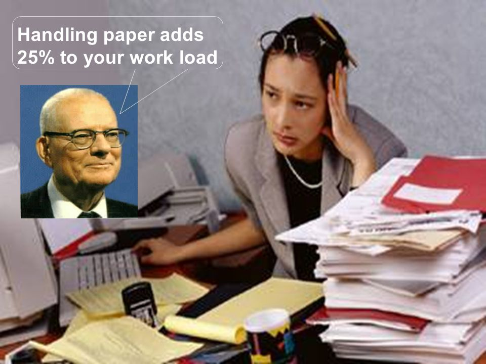 Handling paper adds 25% to your work load
