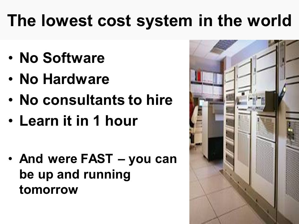 The lowest cost system in the world No Software No Hardware No consultants to hire Learn it in 1 hour And were FAST – you can be up and running tomorrow