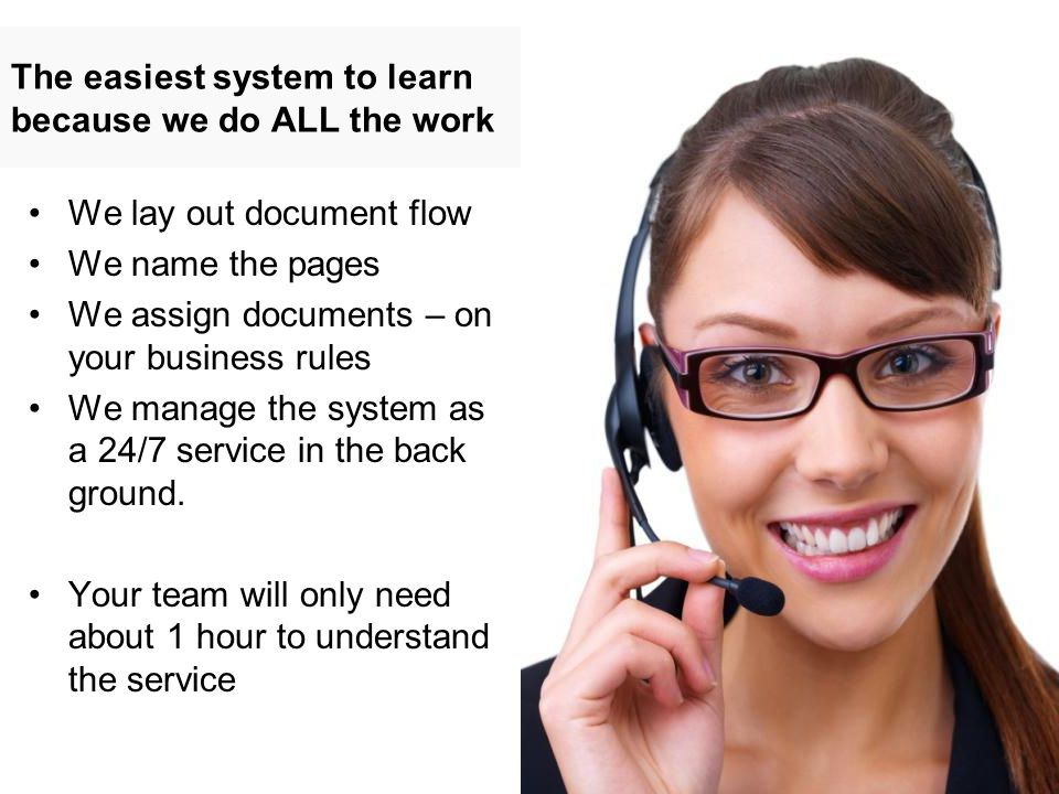 The easiest system to learn because we do ALL the work We lay out document flow We name the pages We assign documents – on your business rules We manage the system as a 24/7 service in the back ground.