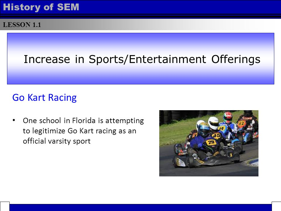 LESSON 1.1 History of SEM Go Kart Racing One school in Florida is attempting to legitimize Go Kart racing as an official varsity sport Increase in Sports/Entertainment Offerings