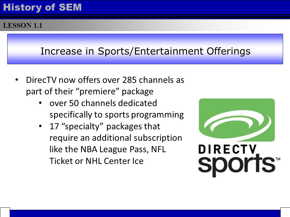 LESSON 1.1 History of SEM DirecTV now offers over 285 channels as part of their premiere package over 50 channels dedicated specifically to sports programming 17 specialty packages that require an additional subscription like the NBA League Pass, NFL Ticket or NHL Center Ice Increase in Sports/Entertainment Offerings