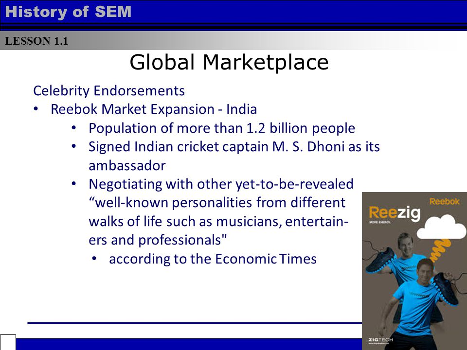 LESSON 1.1 History of SEM Global Marketplace Celebrity Endorsements Reebok Market Expansion - India Population of more than 1.2 billion people Signed Indian cricket captain M.