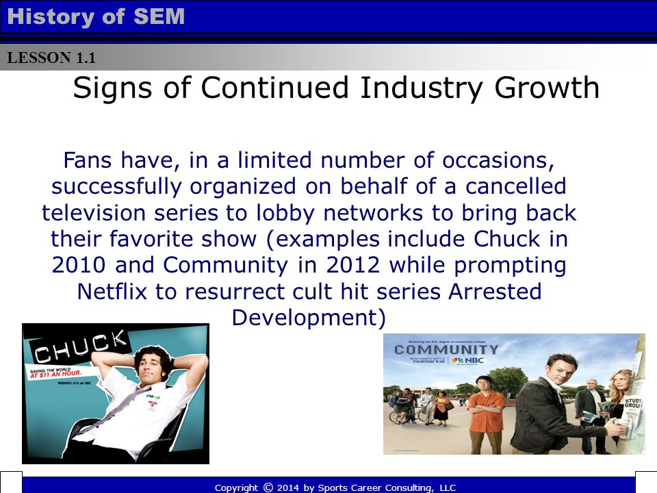 LESSON 1.1 History of SEM Signs of Continued Industry Growth Fans have, in a limited number of occasions, successfully organized on behalf of a cancelled television series to lobby networks to bring back their favorite show (examples include Chuck in 2010 and Community in 2012 while prompting Netflix to resurrect cult hit series Arrested Development) Copyright © 2014 by Sports Career Consulting, LLC
