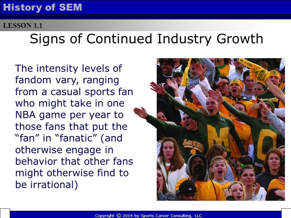 LESSON 1.1 History of SEM Signs of Continued Industry Growth The intensity levels of fandom vary, ranging from a casual sports fan who might take in one NBA game per year to those fans that put the fan in fanatic (and otherwise engage in behavior that other fans might otherwise find to be irrational) Copyright © 2014 by Sports Career Consulting, LLC