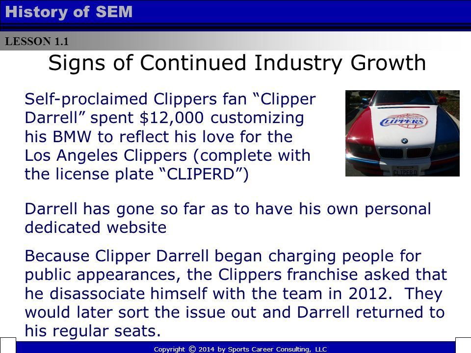 LESSON 1.1 History of SEM Signs of Continued Industry Growth Self-proclaimed Clippers fan Clipper Darrell spent $12,000 customizing his BMW to reflect his love for the Los Angeles Clippers (complete with the license plate CLIPERD ) Copyright © 2014 by Sports Career Consulting, LLC Darrell has gone so far as to have his own personal dedicated website Because Clipper Darrell began charging people for public appearances, the Clippers franchise asked that he disassociate himself with the team in 2012.