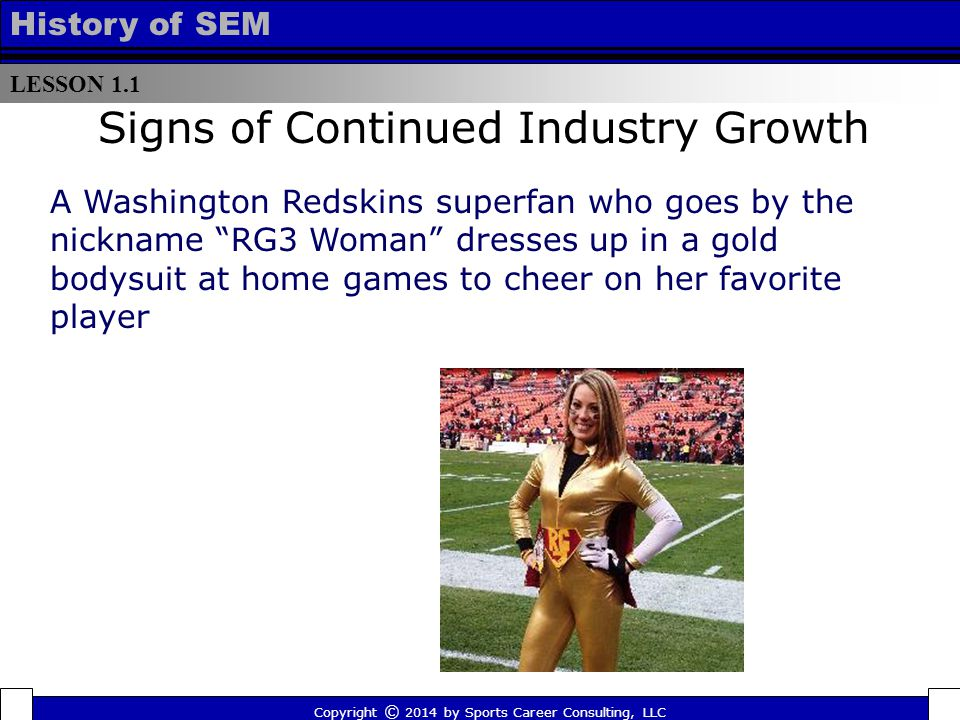LESSON 1.1 History of SEM Signs of Continued Industry Growth A Washington Redskins superfan who goes by the nickname RG3 Woman dresses up in a gold bodysuit at home games to cheer on her favorite player Copyright © 2014 by Sports Career Consulting, LLC