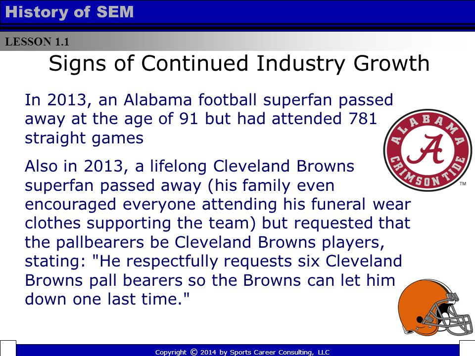 LESSON 1.1 History of SEM Signs of Continued Industry Growth In 2013, an Alabama football superfan passed away at the age of 91 but had attended 781 straight games Also in 2013, a lifelong Cleveland Browns superfan passed away (his family even encouraged everyone attending his funeral wear clothes supporting the team) but requested that the pallbearers be Cleveland Browns players, stating: He respectfully requests six Cleveland Browns pall bearers so the Browns can let him down one last time. Copyright © 2014 by Sports Career Consulting, LLC