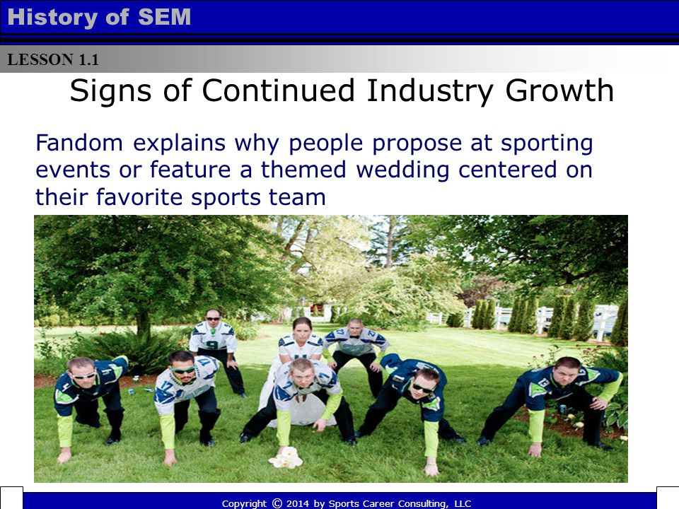 LESSON 1.1 History of SEM Signs of Continued Industry Growth Fandom explains why people propose at sporting events or feature a themed wedding centered on their favorite sports team Copyright © 2014 by Sports Career Consulting, LLC