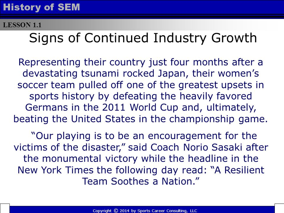 LESSON 1.1 History of SEM Signs of Continued Industry Growth Representing their country just four months after a devastating tsunami rocked Japan, their women's soccer team pulled off one of the greatest upsets in sports history by defeating the heavily favored Germans in the 2011 World Cup and, ultimately, beating the United States in the championship game.