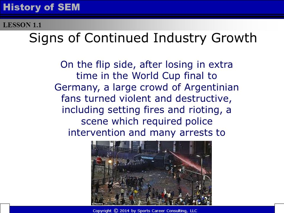 LESSON 1.1 History of SEM Signs of Continued Industry Growth Copyright © 2014 by Sports Career Consulting, LLC On the flip side, after losing in extra time in the World Cup final to Germany, a large crowd of Argentinian fans turned violent and destructive, including setting fires and rioting, a scene which required police intervention and many arrests to contain