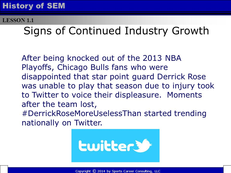 LESSON 1.1 History of SEM Signs of Continued Industry Growth After being knocked out of the 2013 NBA Playoffs, Chicago Bulls fans who were disappointed that star point guard Derrick Rose was unable to play that season due to injury took to Twitter to voice their displeasure.