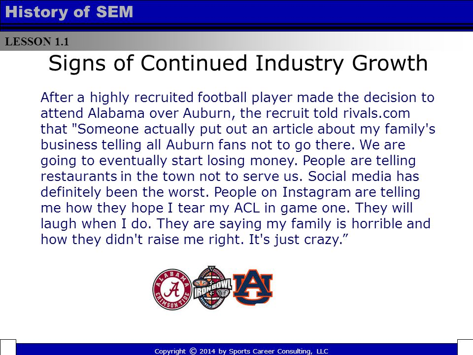 LESSON 1.1 History of SEM Signs of Continued Industry Growth After a highly recruited football player made the decision to attend Alabama over Auburn, the recruit told rivals.com that Someone actually put out an article about my family s business telling all Auburn fans not to go there.