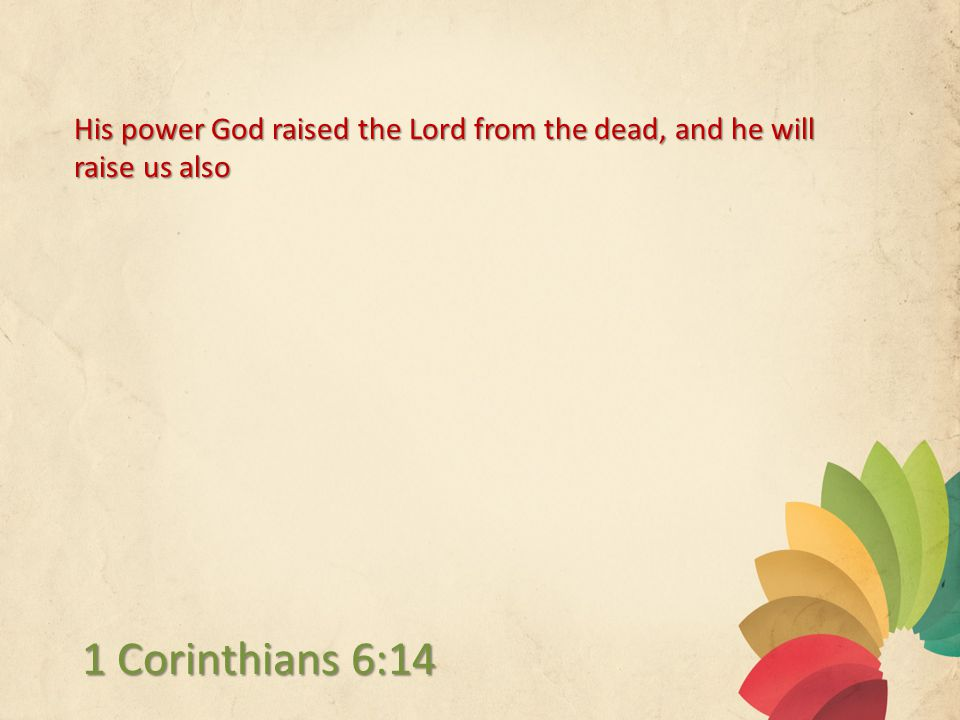 His power God raised the Lord from the dead, and he will raise us also 1 Corinthians 6:14