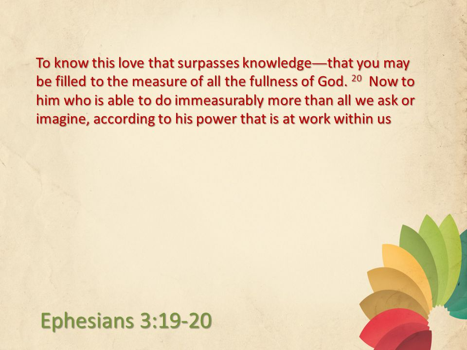 To know this love that surpasses knowledge—that you may be filled to the measure of all the fullness of God.