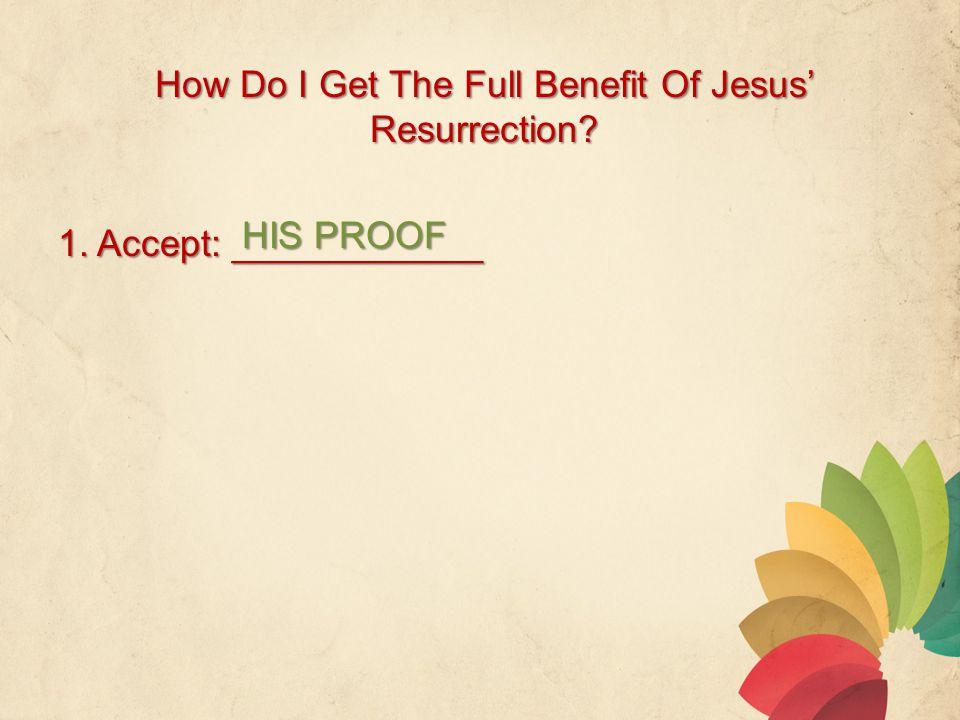 How Do I Get The Full Benefit Of Jesus' Resurrection 1. Accept: ____________ HIS PROOF