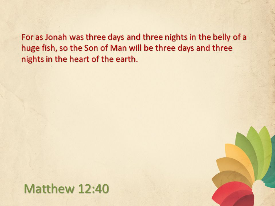 For as Jonah was three days and three nights in the belly of a huge fish, so the Son of Man will be three days and three nights in the heart of the earth.