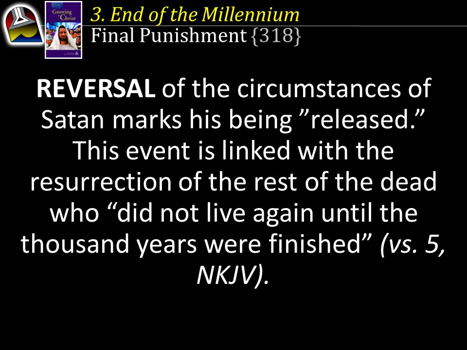 """3. End of the Millennium Final Punishment {318} REVERSAL of the circumstances of Satan marks his being """"released."""" This event is linked with the resur"""