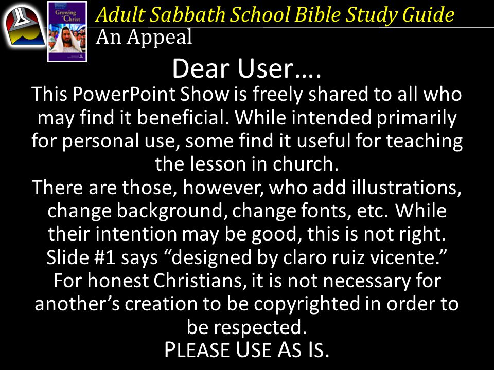Adult Sabbath School Bible Study Guide An Appeal Dear User…. This PowerPoint Show is freely shared to all who may find it beneficial. While intended p