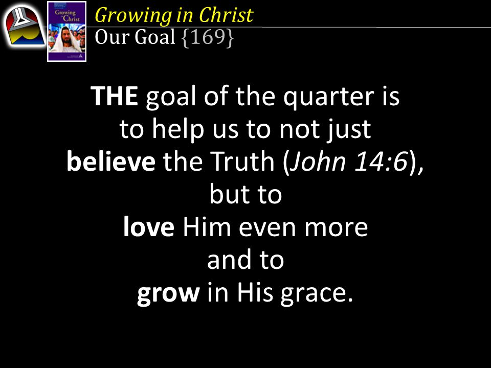 Growing in Christ Our Goal {169} THE goal of the quarter is to help us to not just believe the Truth (John 14:6), but to love Him even more and to grow in His grace.