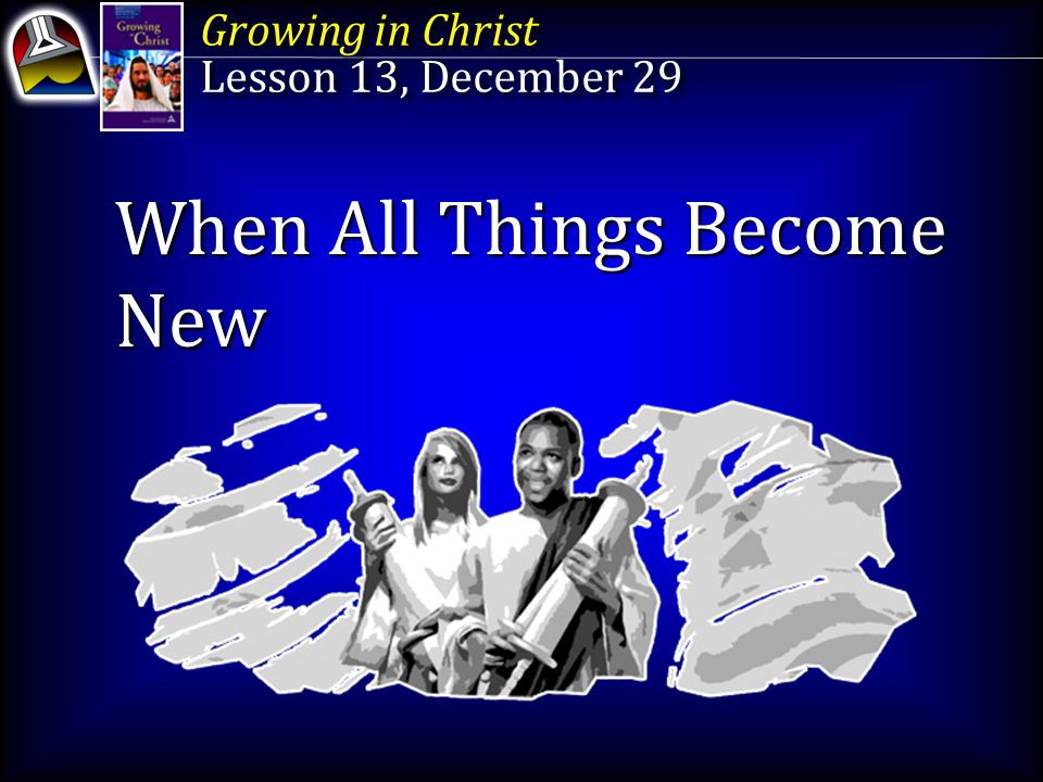 Growing in Christ Lesson 13, December 29 Growing in Christ Lesson 13, December 29 When All Things Become New