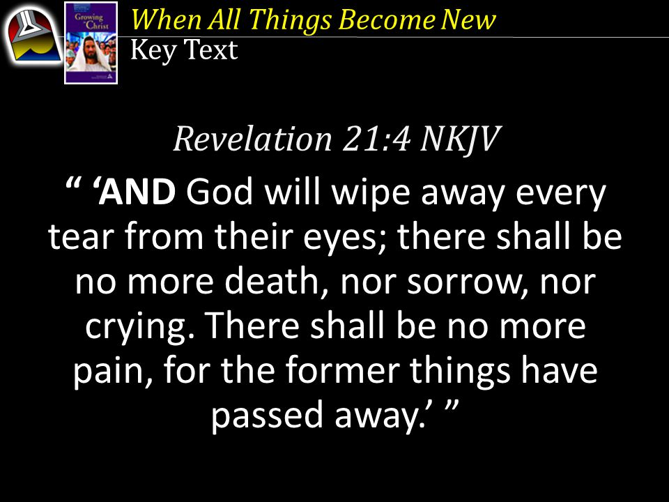 Key Text Revelation 21:4 NKJV 'AND God will wipe away every tear from their eyes; there shall be no more death, nor sorrow, nor crying.