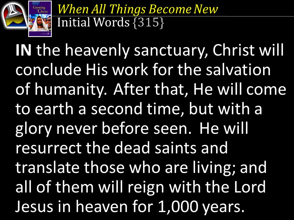 When All Things Become New Initial Words {315} IN the heavenly sanctuary, Christ will conclude His work for the salvation of humanity.