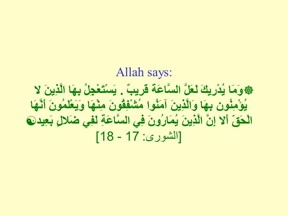 Allah says:  وَمَا يُدْرِيكَ لَعَلَّ السَّاعَةَ قَرِيبٌ.