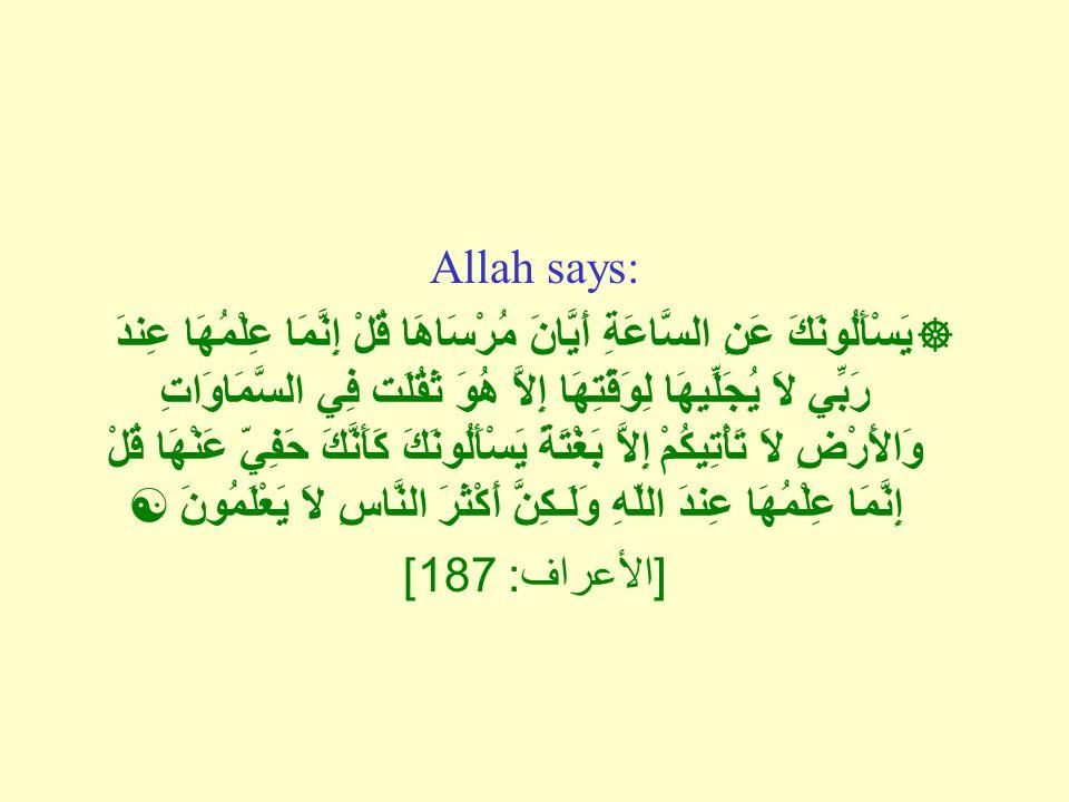 Allah says:  يَسْأَلُونَكَ عَنِ السَّاعَةِ أَيَّانَ مُرْسَاهَا قُلْ إِنَّمَا عِلْمُهَا عِندَ رَبِّي لاَ يُجَلِّيهَا لِوَقْتِهَا إِلاَّ هُوَ ثَقُلَت فِي السَّمَاوَاتِ وَالأَرْضِ لاَ تَأْتِيكُمْ إِلاَّ بَغْتَةً يَسْأَلُونَكَ كَأَنَّكَ حَفِيّ عَنْهَا قُلْ إِنَّمَا عِلْمُهَا عِندَ اللّهِ وَلَـكِنَّ أَكْثَرَ النَّاسِ لاَ يَعْلَمُونَ  [ الأعراف : 187]
