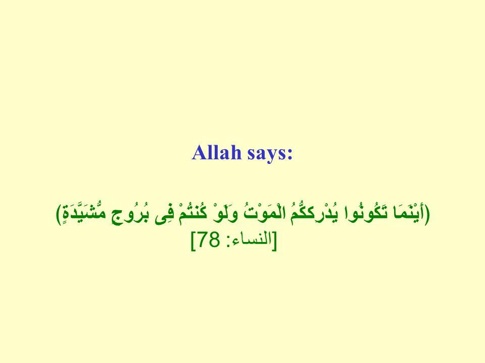 Allah says: ﴿أَيْنَمَا تَكُونُوا يُدْرِككُّمُ الْمَوْتُ وَلَوْ كُنتُمْ فِى بُرُوجٍ مُّشَيَّدَةٍ﴾ [ النساء : 78]