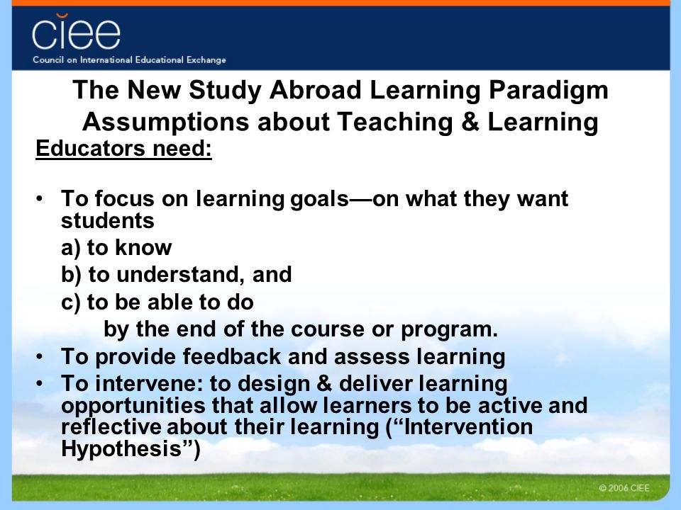 The New Study Abroad Learning Paradigm Assumptions about Teaching & Learning Educators need: To focus on learning goals—on what they want students a) to know b) to understand, and c) to be able to do by the end of the course or program.