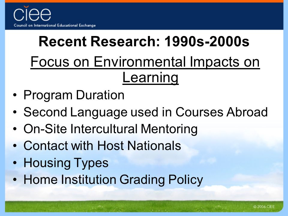 Recent Research: 1990s-2000s Focus on Environmental Impacts on Learning Program Duration Second Language used in Courses Abroad On-Site Intercultural Mentoring Contact with Host Nationals Housing Types Home Institution Grading Policy